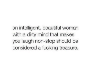 non stop: an intelligent, beautiful woman  with a dirty mind that makes  you laugh non-stop should be  considered a fucking treasure.