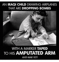 Memes, Iraqi, and 🤖: AN IRAQI CHILD DRAWING AIRPLANES  THAT ARE DROPPING BOMBS  WITH A MARKER TAPED  TO HIS AMPUTATED ARM  ANTI-WAR YET? 💔💔💔 As I hear people complain about unnecessary problems, consumed in self, oblivious to the reality and the suffering some live everyday, not aware how truly lucky they are, whilst on the other side of our world victims of war would be happy to never see another bomb drop. They have been through and witnessed more then we could imagine 💔
