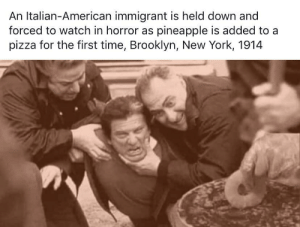 srsfunny:  The HORROR: An Italian-American immigrant is held down and  forced to watch in horror as pineapple is added to a  pizza for the first time, Brooklyn, New York, 1914 srsfunny:  The HORROR