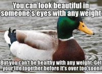 Beautiful, Who, and Don: an  look  beautiful  in  Someone's eyes with any weiglht  Butyou cant be healthy with any weight.Get  your lifetogether before it's over too s0on No matter if anorexic or obese. Dont let yourself fool from SJWs who think they have the moral high ground. They only want to justify their flaws
