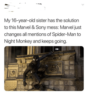 Monkey Tingles: --an.  My 16-year-old sister has the solution  to this Marvel & Sony mess: Marvel just  changes all mentions of Spider-Man to  Night Monkey and keeps going. Monkey Tingles