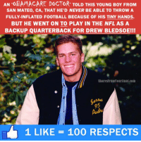 Dank, 🤖, and Inflation: AN OBAMACARE DOCTOR TOLD THIS YoUNG BoY FROM  SAN MATEO, CA, THAT HE D NEVER BE ABLE TO THROW A  FULLY-INFLATED FOOTBALL BECAUSE OF HIS TINY HANDS.  BUT HE WENT ON TO PLAY IN THE NFL AS A  BACKUP QUARTERBACK FOR DREW BLEDsoEI!  SharesFromYourAunt.com  1 LIKE 100 RESPECTS First Donald J. Trump wins, now Tom Brady! #America is great again! #SuperBowl #NFL