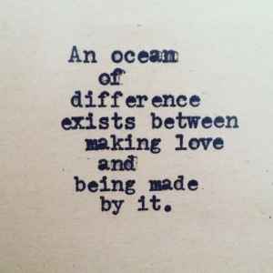 Differ: An ocean  of  differ ence  exists between  making love  and  being made  by it.
