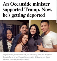 Family, Memes, and House: An Oceanside minister  supported Trump. Now,  he's getting deported  Jorge Ramirez, second from left,and his family, from left: daughters  Betsabe Ramirez and Abisag Ramirez, wife Silvia, and son Caleb  Ramirez. (San Diego Union-Tribune) Jorge Ramirez, an Oceanside minister and immigrant who is in the country illegally, didn't think he would end up in line for deportation when he encouraged his U.S. citizen daughter to vote for now-President Trump. In an interview at the Otay Mesa Detention Center, Ramirez — who said he holds conservative religious beliefs and considers himself a Republican — explained that Border Patrol agents picked him up after staking out his house early one May morning. Source: LA Times immigration DonaldTrump