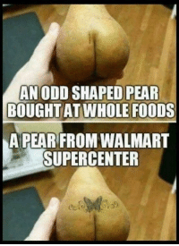 Walmart, Whole Foods, and Pear: AN ODD SHAPED PEAR  BOUGHT AT WHOLE FOODS  A PEAR FROM WALMART  SUPERCENTER Say what ?