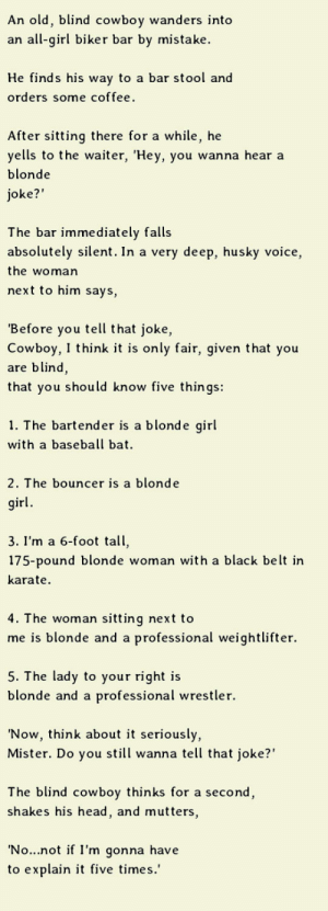 "srsfunny:Do You Want To Hear A Blonde Joke?: An old, blind cowboy wanders into  an all-girl biker bar by mistake  He finds his way to a bar stool and  orders some coffee.  After sitting there for a while, he  yells to the waiter, 'Hey, you wanna hear a  blonde  oke?""  The bar immediately falls  absolutely silent. In a very deep, husky voice,  the woman  next to him says,  Before you tell that joke,  Cowboy, I think it is only fair, given that you  are blind,  that you should know five things:  1. The bartende  r is a blonde girl  with a baseball bat  2. The bouncer is a blonde  irl  3. I'm a 6-foot tall,  175-pound blonde woman with a black belt ir  karate  4. T he woman sitting next to  me is blonde and a professional weightlifter.  5. The lady to your right is  blonde and a professional wrestler.  'Now, think about it seriously,  Mister. Do you still wanna tell that joke?""  The blind cowboy thinks for a second  shakes his head, and mutters,  No...not if I'm gonna have  to explain it five times.' srsfunny:Do You Want To Hear A Blonde Joke?"