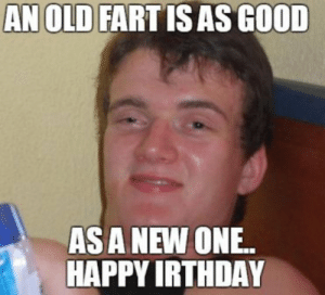 Birthday, Funny, and Meme: AN OLD FARTIS AS GOOD  AS A NEW ONE.  HAPPY IRTHDAY Funny Happy Birthday Meme - Jokes | Funny Wishes & Greetings