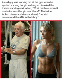 "😂😂🙌🏼: An old guy was working out at the gym when he  spotted a young hot girl walking in. He asked the  trainer standing next to him, ""What machine should l  use to impress that girl over there?"" The trainer  looked him up and down and said: ""I would  recommend the ATM in the lobby."" 😂😂🙌🏼"