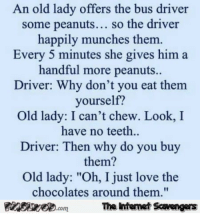 """Funny, Love, and Memes: An old lady offers the bus driver  some peanuts... so the driver  happily munches them  Every 5 minutes she gives him a  handful more peanuts.  Driver: Why don't you eat them  yourself?  Old lady: I can't chew. Look, I  have no teeth..  Driver: Then why do you buy  them?  Old lady: """"Oh, I just love the  chocolates around them,""""  PinsivecomThe Iintemet Savengers <p>Funny Monday picture post  Riotous Memes and Pics  PMSLweb </p>"""