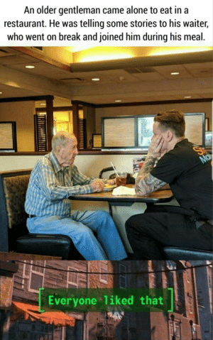 Being Alone, Break, and Restaurant: An older gentleman came alone to eat in a  restaurant. He was telling some stories to his waiter,  who went on break and joined him during his meal.  Ma  Everyone liked that Somebody give that man a raise