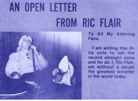Ric Flair: AN OPEN LETTER  FROM RIC FLAIR  To All My Adoring  Fans:  I am writing this lit-  tle note to set the  record straight once  and for all. I, Ric Flair,  am without a doubt  the greatest wrestler  in the worid today.