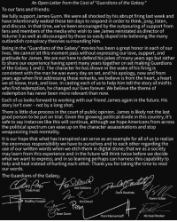 "A letter from the GOTG... @prattprattpratt @davebautista @zoesaldana MarvelousJokes: An Open Letter from the Cast of ""Guardians of the Galaxy  To our fans and friends:  We fully support James Gunn. We were all shocked by his abrupt firing last week and  have intentionally waited these ten days to respond in order to think, pray, listen  and discuss. In that time, we've been encouraged by the outpouring of support from  fans and members of the media who wish to see James reinstated as director of  Volume 3 as well as discouraged by those so easily duped into believing the many  outlandish conspiracy theories surrounding him  Being in the ""Guardians of the Galaxy"" movies has been a great honor in each of our  lives. We cannot let this moment pass without expressing our love, support, and  gratitude for James. We are not here to defend his jokes of many years ago but rather  to share our experience having spent many years together on set making Guardians  of the Galaxy 1 and 2. The character he has shown in the wake of his firing is  consistent with the man he was every day on set, and his apology, now and from  years ago when first addressing these remarks, we believe is from the heart, a heart  we all know, trust, and love. In casting each of us to help him tell the story of misfit:s  who find redemption, he changed our lives forever. We believe the theme of  redemption has never been more relevant than novw.  Each of us looks forward to working with our friend James again in the future. His  story isn't over not by a long shot.  There is little due process in the court of public opinion. James is likely not the last  good person to be put on trial. Given the growing political divide in this country, it's  safe to say instances like this will continue, although we hope Americans from acros:s  the political spectrum can ease up on the character assassinations and stop  weaponizing mob mentality  It is our hope that what has transpired can serve as an example for all of us to realize  the enormous responsibility we have to ourselves and to each other regarding the  use of our written words when we etch them in digital stone; that we as a society  may learn from this experience and in the future will think twice before we decide  what we want to express; and in so learning perhaps can harness this capability to  help and heal instead of hurting each other. Thank you for taking the time to read  our words.  The Guardians of the Galaxy  Zoe Saldana  Chris Prat  Dave Bautista  Karen Gillan  Bradley Cooper  Vin Diesel  OW  Sean Gunn  Pom Klementieff  Michael Rooker A letter from the GOTG... @prattprattpratt @davebautista @zoesaldana MarvelousJokes"