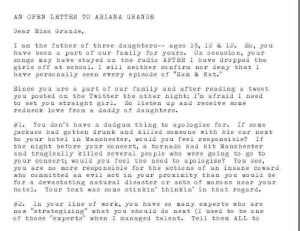 "memehumor:  Dad writes heartfelt open letter to Ariana Grande telling her to 'take care' of herself first.: AN OPEN LETTER TO ARIANA GRANDE  Dear Miss Grande,  I an the father of three daughters- ages 13, 12 & 12. So, yo u  have been a part of our family for years. On occasion, your  songs may have stayed on the radio AFTER I have dropped the  girls off at school. I will neither co nfirm nor deny that I  have personally seen every episode of ""Sam & Kat.""  Since you are a part of our family and after reading a tweet  you posted on the Twitter the other ight; I'm afraid I need  to set you straight girl. So listen up and receive some  redneck love from a daddy of daughters.  #1. You don't have a dadgum thing to apologize fo r. If some  jackass had gotten drunk and killed someone with his car next  to your hotel in Manchester, would you feel responsible? If  the night before your concert, a tornado had hit Manchester  and tragically killed several peo ple who were going to go to  your concert; would you feel the need to a poloize? You see,  you are no more respo nsible for the actions of an insane co ward  w ho committed an evil act in your proximity than you would be  for a devastating natural disaster or acts of mo rons near your  ho tl Your text was some stinkin' thinkin in that regard.  2. In yo ur line of wo rk, yo u have so many experts who are  now ""strategizing"" what you sho uld do next (I used to be one  of those ""experts"" when I managed talent. Tell them ALL to memehumor:  Dad writes heartfelt open letter to Ariana Grande telling her to 'take care' of herself first."