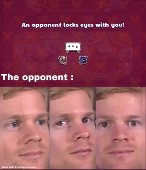 Everywhere I go, I see his face...: An opponent locks eyes with you!  Town Carnival  The opponent:  Made with Pixelings corpses Everywhere I go, I see his face...