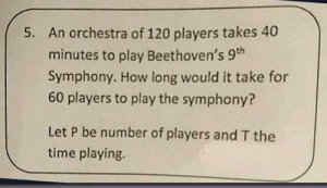 From the project managers final exam.: An orchestra of 120 players takes 40  minutes to play Beethoven's 9th  Symphony. How long would it take for  60 players to play the symphony?  5.  Let P be number of players and T the  time playing. From the project managers final exam.