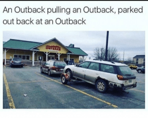 Outback, Back, and  Pulling: An Outback pulling an Outback, parked  out back at an Outback  OUTBACK