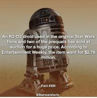 This is pretty crazy. starwarsfacts: An R2-D2 droid used in the original Star Wars  films and two of the prequels has sold at  auction for a huge price. According to  Entertainment Weekly, the item went for $2.76  million.  Fact #350  @Starwarsfacts This is pretty crazy. starwarsfacts