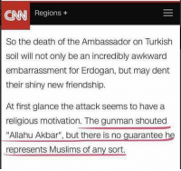 """(GC) H/T We are libertarians: AN  Regions  So the death of the Ambassador on Turkish  soil will not only be an incredibly awkward  embarrassment for Erdogan, but may dent  their shiny new friendship.  At first glance the attack seems to have a  religious motivation. The gunman shouted  """"Allahu Akbar"""", but there is no guarantee he  represents Muslims of any sort. (GC) H/T We are libertarians"""