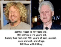😂: AN  Sammy Hagar is 70 years old.  Bill Clinton is 71 years old.  Sammy has had over 40+ years of sex, alcohol,  rock and roll, and drugs.  Bill lives with Hillary 😂