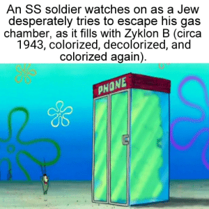 Phone, Watches, and Jew: An SS soldier watches on as a Jew  desperately tries to escape his gas  chamber, as it fills with Zyklon B (circa  1943, colorized, decolorized, and  colorized again)  PHONE  0