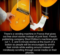 Memes, Social Media, and France: An  There's a vending machine in France that gives  out free short stories instead of junk food. French  publishing company Short Edition's machines print  out 1, 3, and 5-minute stories at the touch of a  button so people will be encouraged to enrich  their minds while Waiting around instead of  mindlessly scrolling through social media on their  phones. https://t.co/k31ypECC9D