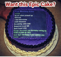 Someone make this for my birthday this year plz <3 ~ Ysabell: an  this Epic Cake?  Epic Birthday cake  Heroic  Binds when picked up  Offhand  +350 Waistsize  +429 stamina  Durability 100/100  Requires Level 85  Item Level 372  Equip: Increase you birthday rating by  9000 (%100 L85)  Use: Epic Birthday Cake makes you  happv Someone make this for my birthday this year plz <3 ~ Ysabell