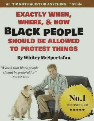 "New York, Protest, and Black: An ""T'M NOT RACIST OR ANYTHING..."" Guide  EXACTLY WHEN  WHERE, & HOW  BLACK PEOPLE  SHOULD BE ALLOWED  TO PROTEST THINGS  By Whitey McSportsfan  A book that black people  should be grateful for  -New York Times  No.1  BESTSELLER"