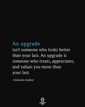 Who, Unknown, and You: An upgrade  isn't someone who looks better  than your last. An upgrade is  someone who treats, appreciates,  and values you more than  your last.  -Unknown Auhtor  RELATIONSHIP  RULES