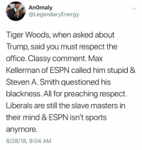 Steven A Smith: An0maly  @LegendaryEnergy  liger Woods, when asked about  Trump, said you must respect the  office. Classy comment. Max  Kellerman of ESPN called him stupid &  Steven A. Smith questioned his  blackness. All for preaching respect.  Liberals are still the slave masters in  their mind & ESPN isn't sports  anymore  8/28/18, 9:04 AM