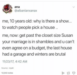 Pinterest: VIOLET: ana  @albanianxanax  me, 10 years old: why is there a show...  to watch people pick a house  me, now: get past the closet size Susan  your marriage is in shambles and u can't  even agree on a budget, the last house  had a garage and winters are brutal  11/23/17, 4:42 AM  Source: mjalti  12,043 notes Pinterest: VIOLET