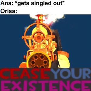 Experience, Ana, and Made: Ana: *gets singled out*  Orisa:  BASE YOUR  EXISTENCE Made from experience
