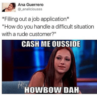 """Rude, Black Twitter, and Ana: Ana Guerrero  a analiciousss  *Filling out a job application  """"How do you handle a difficult situation  with a rude customer?""""  CASH ME OUSSIDE  HOWBOWIDAH the only hands i catch is on my ass😬👌"""