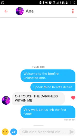 Tinder, Hearts, and Link: Ana  Heute 11:01  Welcome to the bonfire  unkindled one  Speak thine heart's desire  OH TOUCH THE DARKNESS  WITHIN ME  Very well. Let us link the first  flame  Gesendet  Gib eine Nachricht ein.  GIP So i met this dark souls fan on tinder