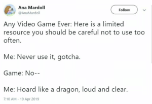 Game, Limited, and Video: Ana Mardoll  @AnaMardoll  Follow  Any Video Game Ever: Here is a limited  resource you should be careful not to use too  often.  Me: Never use it, gotcha.  Game: No--  Me: Hoard like a dragon, loud and clear.  7:10 AM - 19 Apr 2019 Whats that cheat again?