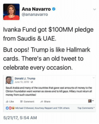 Money, Hallmark, and Michael: Ana Navarro  @an anavarro  Ivanka Fund got $100MM pledge  from Saudis & UAE.  But oops! Trump is like Hallmark  cards. There's an old tweet to  celebrate every occasion.  Donald J. Trump  June 13, 2016 2  Saudi Arabia and many of the countries that gave vast amounts of money to the  Clinton Foundation want women  as slaves and to kill gays. Hillary must return all  money from such countries!  Like Comment  Share  OOH Michael Chitwood, Kourtney Reppert and 112K others  Top Comments  5/21/17, 5:54 AM (S)