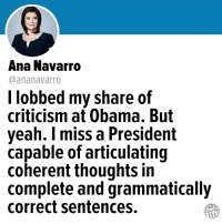 Memes, Obama, and Yeah: Ana Navarro  @ananavarro  l lobbed my share of  criticism at Obama. But  yeah. I miss a President  capable of articulating  coherent thoughts in  complete and grammatically  correct sentences.  Other98 25 Memes Proving Trump Will Never Measure Up to Obama: http://bit.ly/2rxPlUj