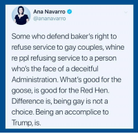Good, Help, and Trump: Ana Navarro  @ananavarro  Some who defend baker's right to  refuse service to gay couples, whine  re ppl refusing service to a person  who's the face of a deceitful  Administration. What's good for the  goose, is good for the Red Her.  Difference is, being gay is not a  choice. Being an accomplice to  Trump, is Add your name to he petition and help us end this terror: https://actionsprout.io/4605C8