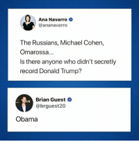Donald Trump, Instagram, and Obama: Ana Navarro  @ananavarro  The Russians, Michael Cohen,  Omarossa...  Is there anyone who didn't secretly  record Donald Trump?  Brian Guest  @brguest20  Obama #HateLiberalsBiteMe  www.instagram.com/hateliberalsbiteme. Follow TODAY and I follow back!