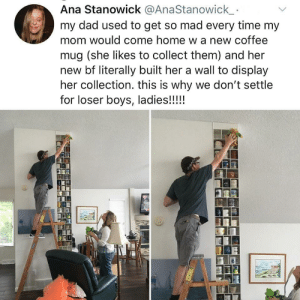 Everyone needs this kind of support in a relationship.: Ana Stanowick @AnaStanowick  my dad used to get so mad every time my  mom would come home w a new coffee  mug (she likes to collect them) and her  new bf literally built her a wall to display  her collection. this is why we don't settle  for loser boys, ladies!!!!! Everyone needs this kind of support in a relationship.