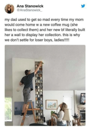 witchesversuspatriarchy:  What's Something your Current Partner Does that a Previous Partner did not?: Ana Stanowick  @AnaStanowick_  my dad used to get so mad every time my mom  would come home w a new coffee mug (she  likes to collect them) and her new bf literally built  her a wall to display her collection. this is why  we don't settle for loser boys, ladies!!!!! witchesversuspatriarchy:  What's Something your Current Partner Does that a Previous Partner did not?