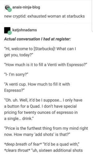 "shots: anais-ninja-blog  new cryptid: exhausted woman at starbucks  katjohnadams  Actual conversation I had at register:  ""Hi, welcome to [Starbucks]! What can I  get you, today?""  ""How much is it to fill a Venti with Espresso?""  ""I- I'm sorry?""  ""A venti cup. How much to fill it with  Espresso?""  ""Oh. uh. Well, it'd be I suppose.. only have  a button for a Quad. I don't have special  pricing for twenty ounces of espresso in  a single. drink.""  ""Price is the furthest thing from my mind right  now. How many 'add shots' is that?""  *deep breath of fear* ""It'd be a quad with,""  *clears throat* ""uh, sixteen additional shots"