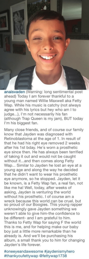 aliyahpatricia: yungkawaiiinigga:   kingfetty1738:  Representation Matters  💯💯💯   This makes me so happy : anaisvaden (Warning: long sentimental post  ahead) Today I am forever thankful to a  young man named Willie Maxwell aka Fetty  Wap. While his music is catchy (not always  agree with his lyrics but hey who am I to  judge...), l'm not necessarily his fan  (although Trap Queen is my jam), BUT today  I'm his biggest fan.  Many close friends, and of course our family  know that Jayden was diagnosed with  Retinoblastoma at the age of 1. In result of  that he had his right eye removed 2 weeks  after his 1st bday. He's worn a prosthetic  eye since then. He has always been terrified  of taking it out and would not be caught  without it...and then comes along Fetty  Wap... Similar to Jayden he lost an eye ata  young age and along the way he decided  that he didn't want to wear his prosthetic  eye anymore, so he stopped. Jayden, let it  be known, is a Fetty Wap fan, a real fan, not  like me ha! Well, today, after weeks of  asking, Jayden is venturing the world  without his prosthetic. I of course am a  wreck because this world can be cruel, but  so proud of our Boogies. This young rapper  unknowingly gave Jayden something we  weren't able to give him-the confidence to  be different- and I am grateful to him  Thanks to Fetty Wap for saying F the world  this is me, and for helping make our baby  boy just a little more remarkable than he  already is. And we'll be purchasing his  album, a small thank you to him for changing  Jayden's life forever.  #oneeyeandawesome #jaydenismyhero  #thankyoufettywap @fettywap1738 aliyahpatricia: yungkawaiiinigga:   kingfetty1738:  Representation Matters  💯💯💯   This makes me so happy