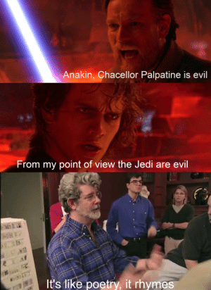 Evil rhymes with evil: Anakin, Chacellor Palpatine is evil  From my point of view the Jedi are evil  It's like poetry, it rhymes Evil rhymes with evil