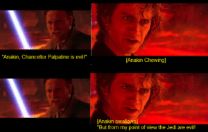 """Jedi, Lost, and Evil: """"Anakin, Chancellor Palpatine is evil!""""  [Anakin Chewing]  [Anakin swallows]  """"But from my point of view the Jedi are evil! Well then you are lost!"""