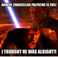 """Tumblr, Blog, and Http: ANAKIN, CHANCELLOR PALPATINE IS EVIL!  I THOUGHT HE WAS ALRIGHT!! <p><a href=""""http://scifiseries.tumblr.com/post/165418252123/palpatines-real-name-is-evil-not-alright"""" class=""""tumblr_blog"""">scifiseries</a>:</p>  <blockquote><p>Palpatine's real name is Evil, not Alright.</p></blockquote>"""