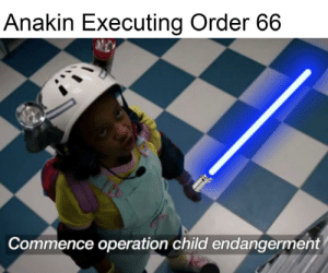 Order, Child, and Operation: Anakin Executing Order 66  Commence operation child endangerment Stranger Younglings
