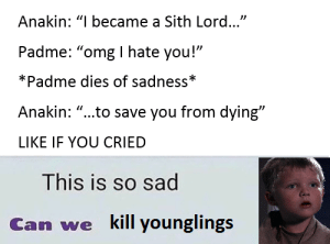 "Omg, Sith, and Sad: Anakin: ""I became a Sith Lord...""  Padme: ""omg I hate you!""  *Padme dies of sadness*  Anakin: ""...to save you from dying""  LIKE IF YOU CRIED  This is so sad  Can wekl inl such a sad story (i.redd.it)"
