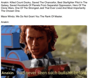 Jedi, Mace Windu, and Best: Anakin: Killed Count Dooku, Saved The Chancellor, Best Starfighter Pilot In The  Galaxy, Saved Hundreds Of Planets From Separatist Oppression, Hero Of The  Clone Wars, One Of The Strongest Jedi That Ever Lived And Most Importantly  The Chosen One  Mace Windu: We Do Not Grant You The Rank Of Master.  Anakin:   Anakin had never seen such bullshit before From My Point of View THE JEDI ARE EVIL