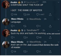 LMAOOOOOO saw this on twitter this is amazing: Anakin S @Sandhater77-22h  EVERYONE SHUT THE FUCK UP  I GOT THE RANK OF MASTER  158 t0129  3447  Mace WinduMaceWindu 3h  Language.  Anakin 쁘S @ Sandhater77-2h  Suck my dick and balls I'm working at the Jedi council  ロ5  965  Mace WinduMaceWindu 2h  And I am on the Jedi council that denies the rank  of master  028 ta LMAOOOOOO saw this on twitter this is amazing