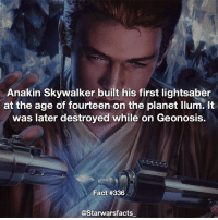 Q: What colour lightsaber would you have? starwarsfacts: Anakin Skywalker built his first lightsaber  at the age of fourteen on the planet llum. It  was later destroyed while on Geonosis.  Fact #336  @Starwarsfacts Q: What colour lightsaber would you have? starwarsfacts